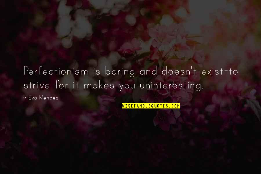 Mendes Quotes By Eva Mendes: Perfectionism is boring and doesn't exist-to strive for