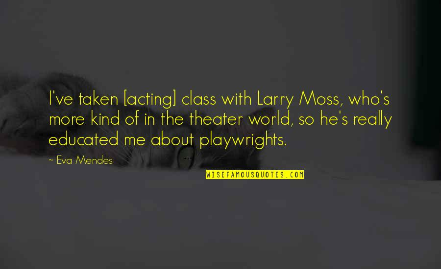 Mendes Quotes By Eva Mendes: I've taken [acting] class with Larry Moss, who's