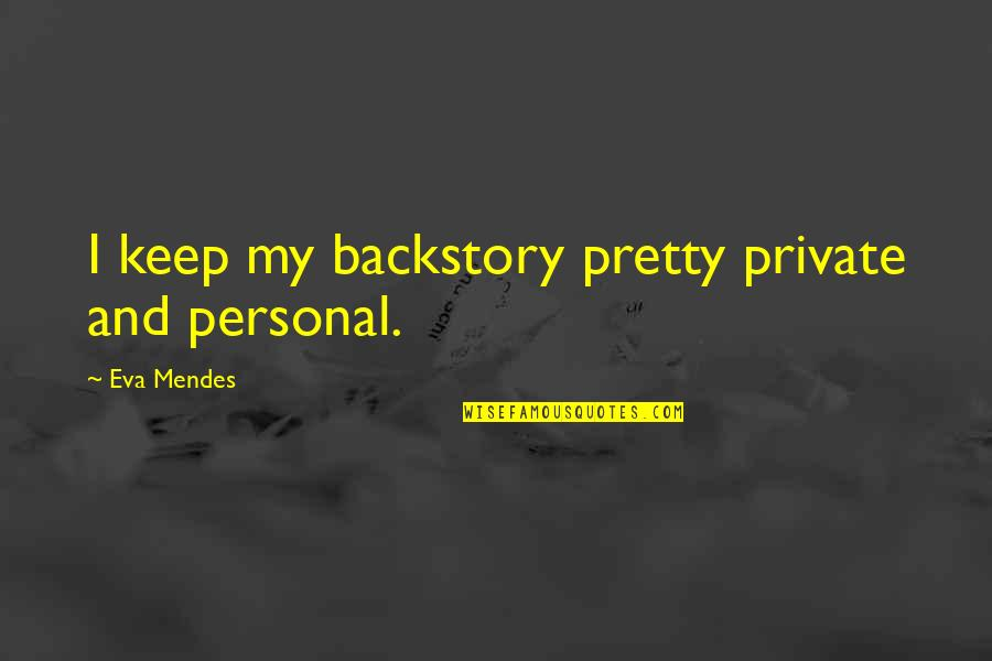Mendes Quotes By Eva Mendes: I keep my backstory pretty private and personal.
