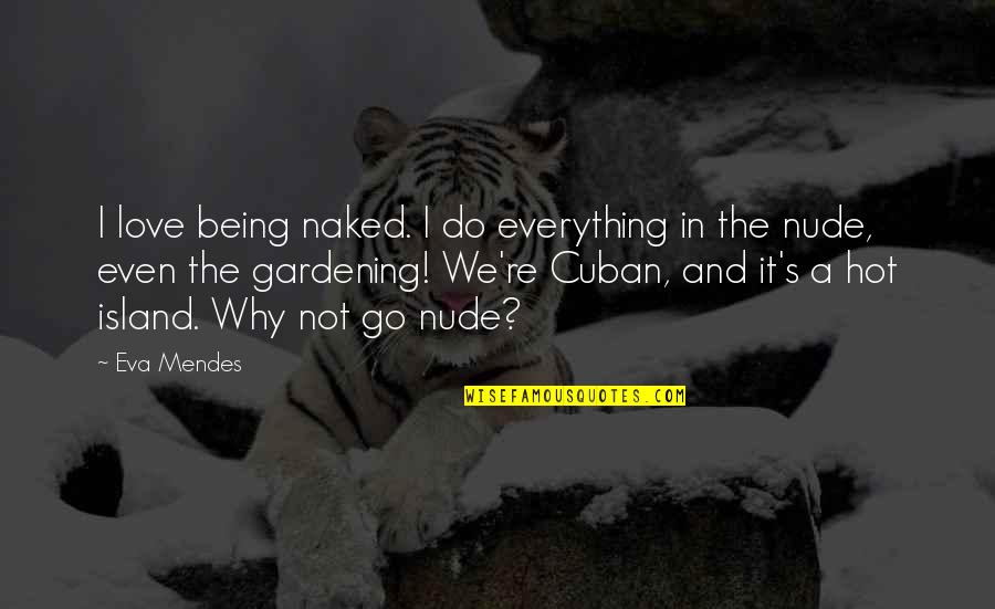Mendes Quotes By Eva Mendes: I love being naked. I do everything in