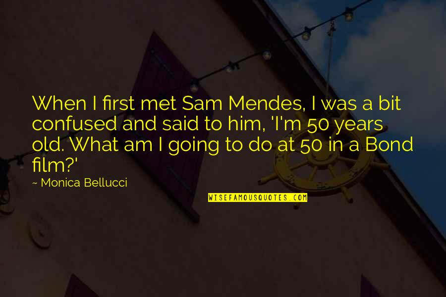 Mendes Quotes By Monica Bellucci: When I first met Sam Mendes, I was