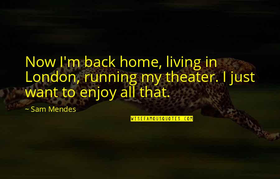 Mendes Quotes By Sam Mendes: Now I'm back home, living in London, running