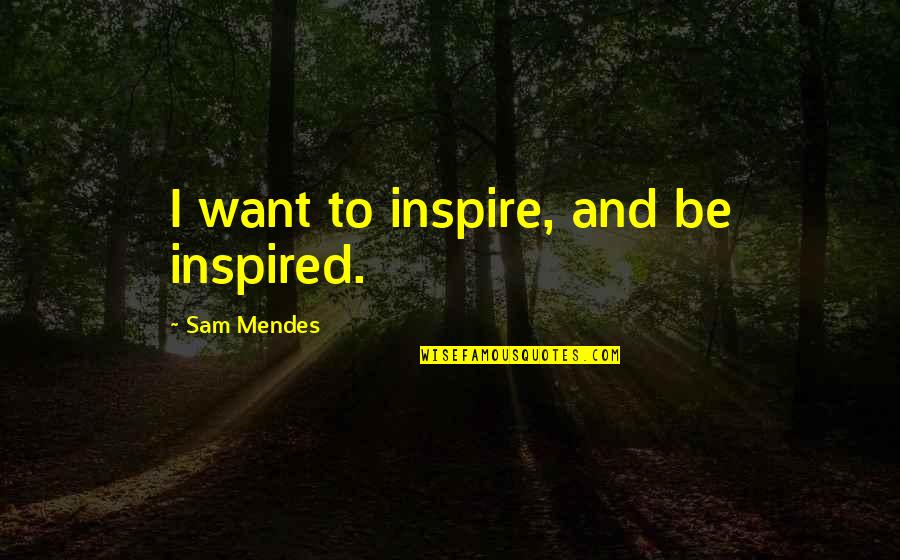 Mendes Quotes By Sam Mendes: I want to inspire, and be inspired.