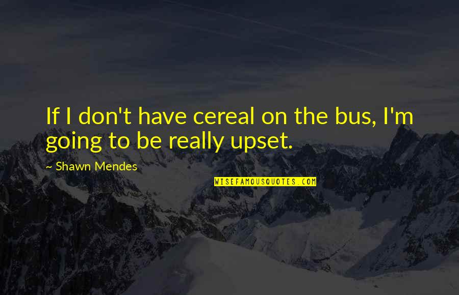 Mendes Quotes By Shawn Mendes: If I don't have cereal on the bus,