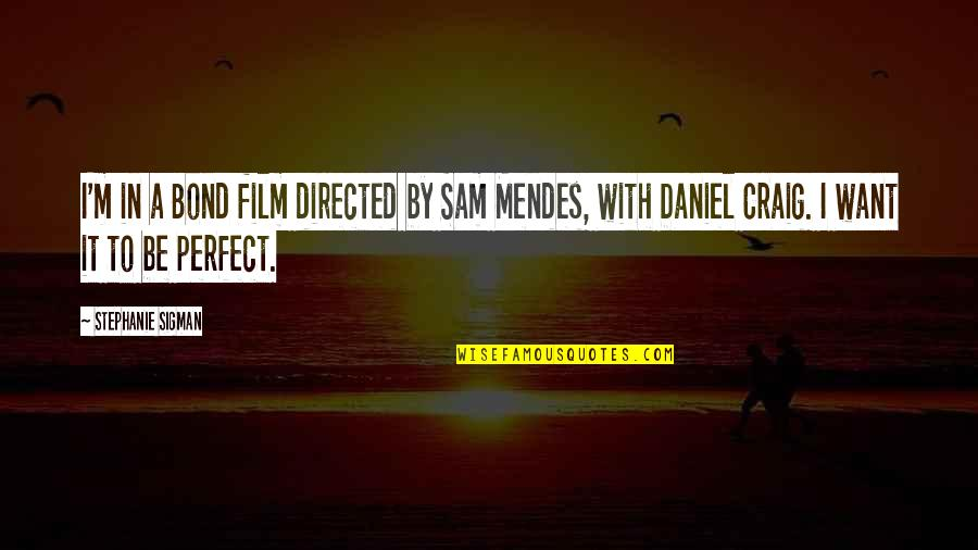Mendes Quotes By Stephanie Sigman: I'm in a Bond film directed by Sam