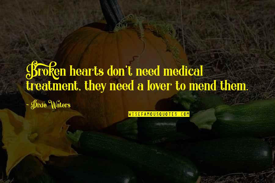 Mending A Broken Heart Quotes By Dixie Waters: Broken hearts don't need medical treatment, they need