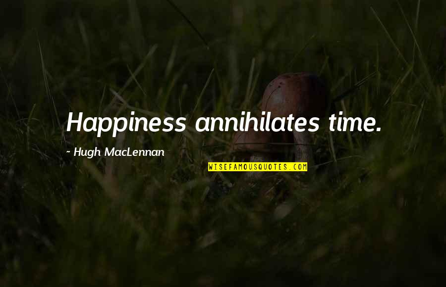 Mengalah Quotes By Hugh MacLennan: Happiness annihilates time.