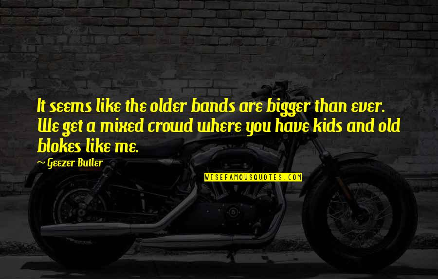 Menkind Quotes By Geezer Butler: It seems like the older bands are bigger