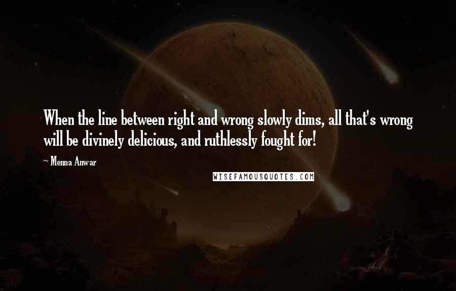 Menna Anwar quotes: When the line between right and wrong slowly dims, all that's wrong will be divinely delicious, and ruthlessly fought for!