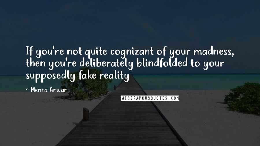 Menna Anwar quotes: If you're not quite cognizant of your madness, then you're deliberately blindfolded to your supposedly fake reality