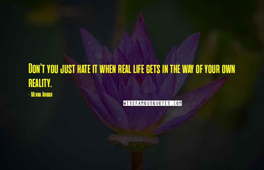 Menna Anwar quotes: Don't you just hate it when real life gets in the way of your own reality.