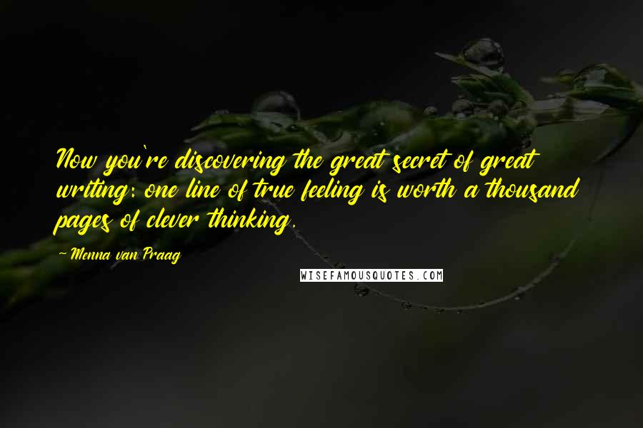 Menna Van Praag quotes: Now you're discovering the great secret of great writing: one line of true feeling is worth a thousand pages of clever thinking.