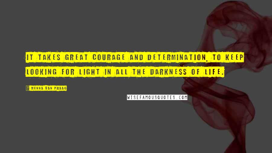 Menna Van Praag quotes: It takes great courage and determination, to keep looking for light in all the darkness of life.