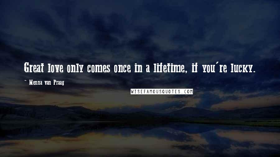 Menna Van Praag quotes: Great love only comes once in a lifetime, if you're lucky.