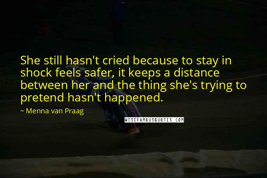 Menna Van Praag quotes: She still hasn't cried because to stay in shock feels safer, it keeps a distance between her and the thing she's trying to pretend hasn't happened.