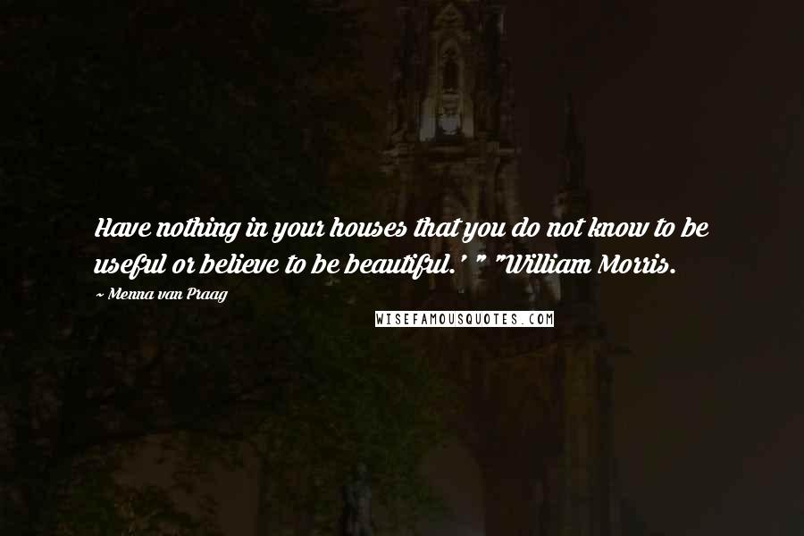 """Menna Van Praag quotes: Have nothing in your houses that you do not know to be useful or believe to be beautiful.' """" """"William Morris."""