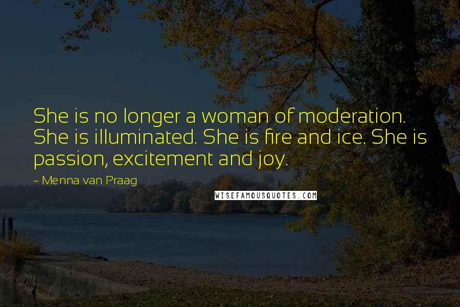 Menna Van Praag quotes: She is no longer a woman of moderation. She is illuminated. She is fire and ice. She is passion, excitement and joy.