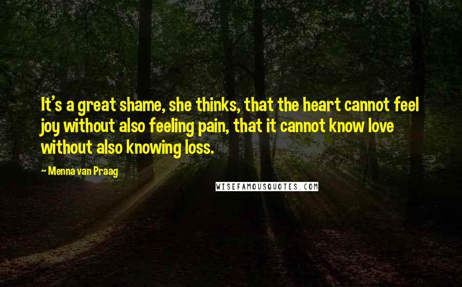 Menna Van Praag quotes: It's a great shame, she thinks, that the heart cannot feel joy without also feeling pain, that it cannot know love without also knowing loss.