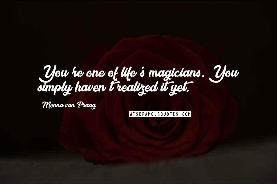 Menna Van Praag quotes: You're one of life's magicians. You simply haven't realized it yet.
