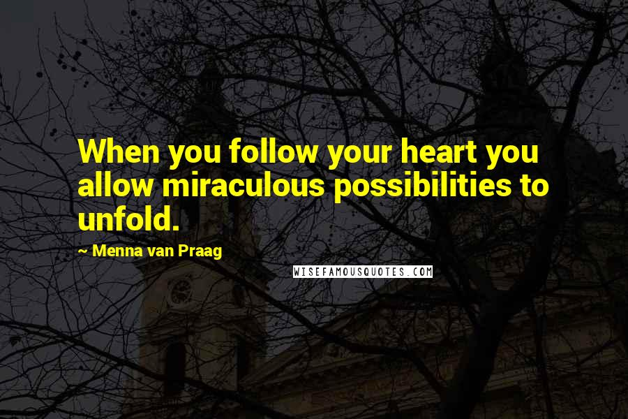 Menna Van Praag quotes: When you follow your heart you allow miraculous possibilities to unfold.