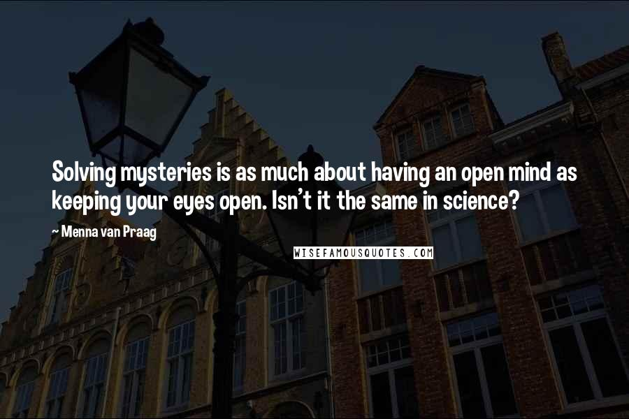 Menna Van Praag quotes: Solving mysteries is as much about having an open mind as keeping your eyes open. Isn't it the same in science?