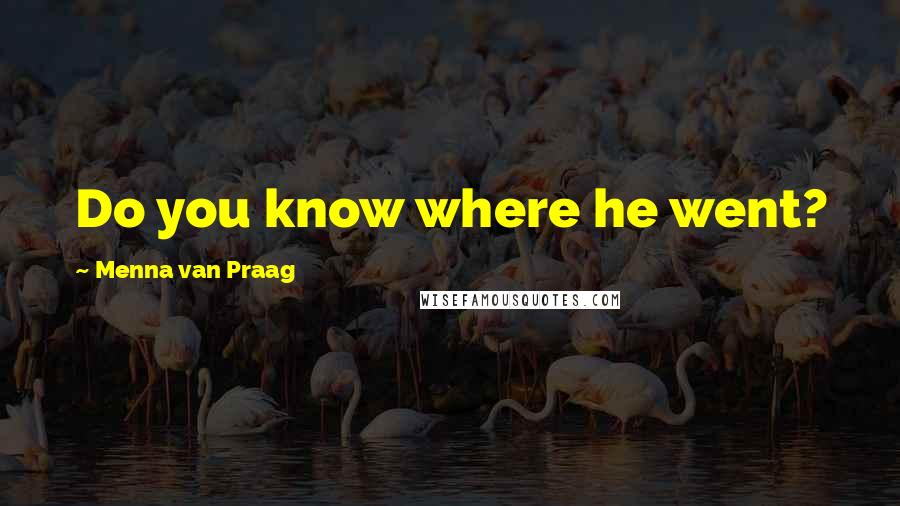 Menna Van Praag quotes: Do you know where he went?