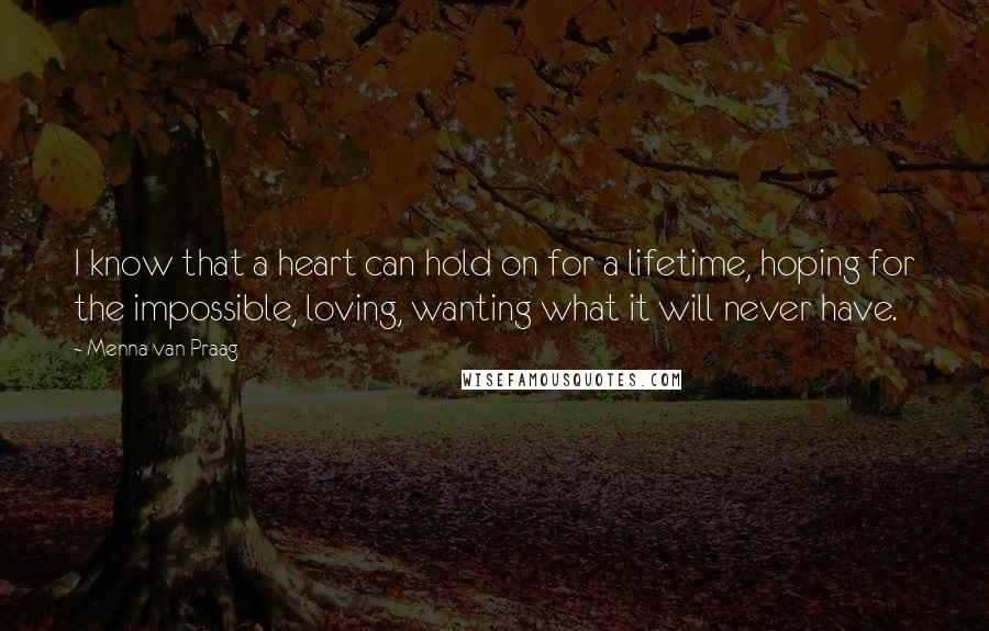 Menna Van Praag quotes: I know that a heart can hold on for a lifetime, hoping for the impossible, loving, wanting what it will never have.