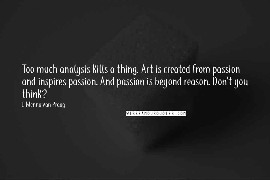 Menna Van Praag quotes: Too much analysis kills a thing. Art is created from passion and inspires passion. And passion is beyond reason. Don't you think?