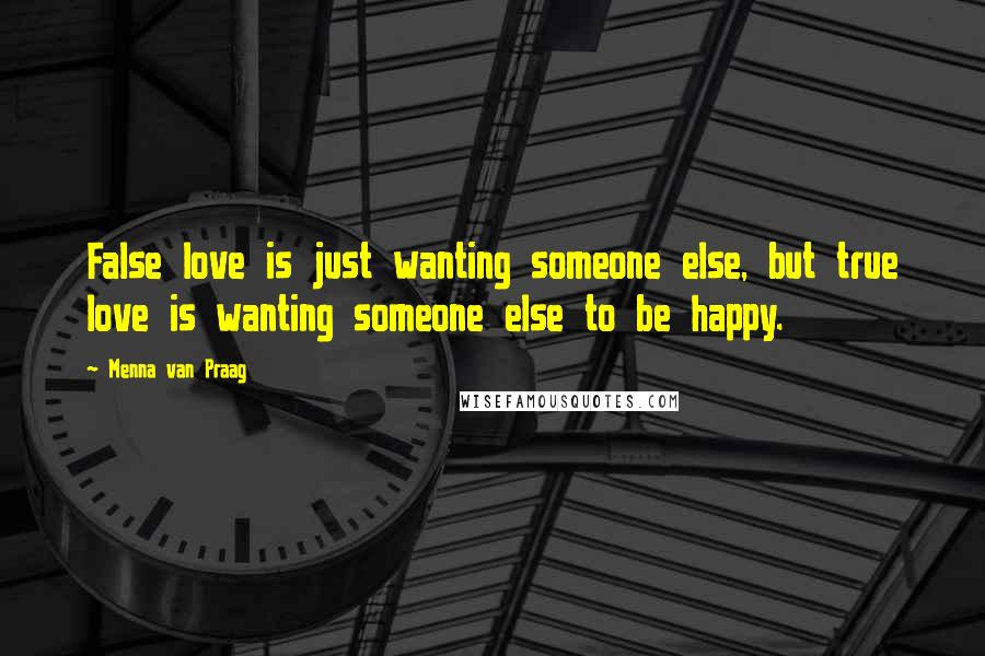 Menna Van Praag quotes: False love is just wanting someone else, but true love is wanting someone else to be happy.