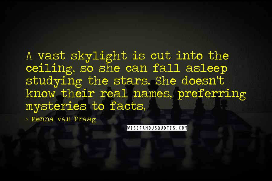 Menna Van Praag quotes: A vast skylight is cut into the ceiling, so she can fall asleep studying the stars. She doesn't know their real names, preferring mysteries to facts,