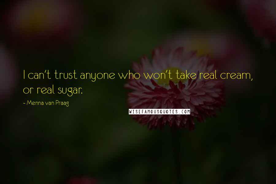 Menna Van Praag quotes: I can't trust anyone who won't take real cream, or real sugar.