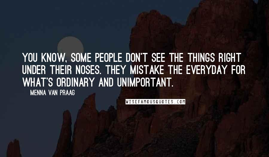 Menna Van Praag quotes: You know, some people don't see the things right under their noses. They mistake the everyday for what's ordinary and unimportant.