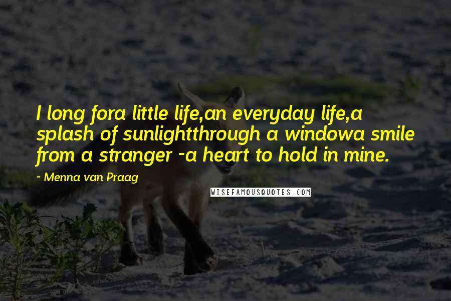 Menna Van Praag quotes: I long fora little life,an everyday life,a splash of sunlightthrough a windowa smile from a stranger -a heart to hold in mine.