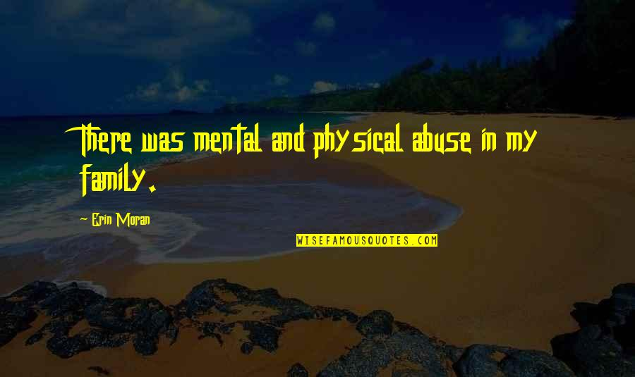Mental And Physical Abuse Quotes By Erin Moran: There was mental and physical abuse in my