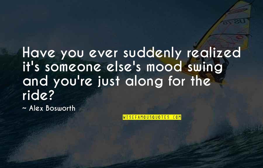 Mental Health Illness Quotes By Alex Bosworth: Have you ever suddenly realized it's someone else's