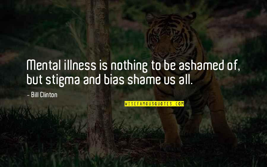 Mental Health Illness Quotes By Bill Clinton: Mental illness is nothing to be ashamed of,
