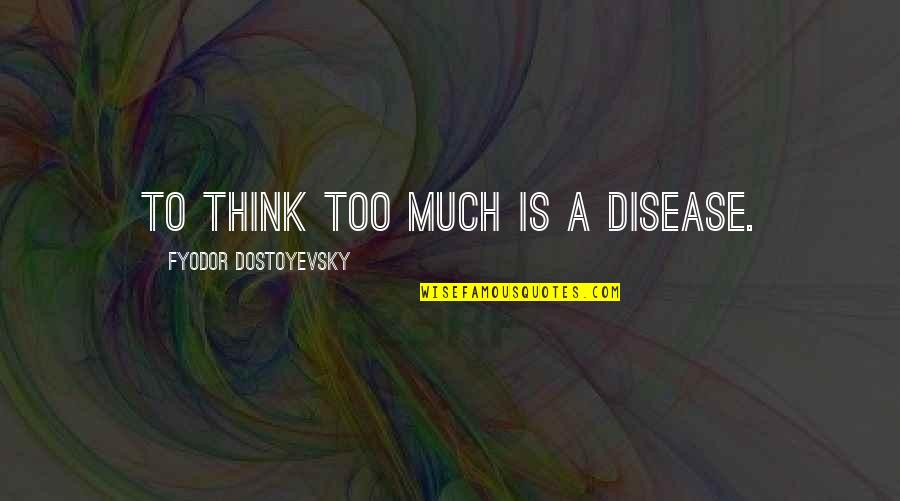 Mental Health Illness Quotes By Fyodor Dostoyevsky: To think too much is a disease.