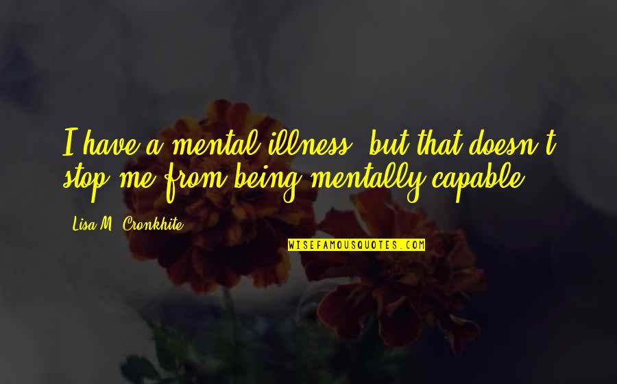 Mental Health Illness Quotes By Lisa M. Cronkhite: I have a mental illness, but that doesn't