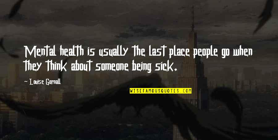 Mental Health Illness Quotes By Louise Gornall: Mental health is usually the last place people