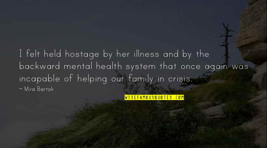 Mental Health Illness Quotes By Mira Bartok: I felt held hostage by her illness and