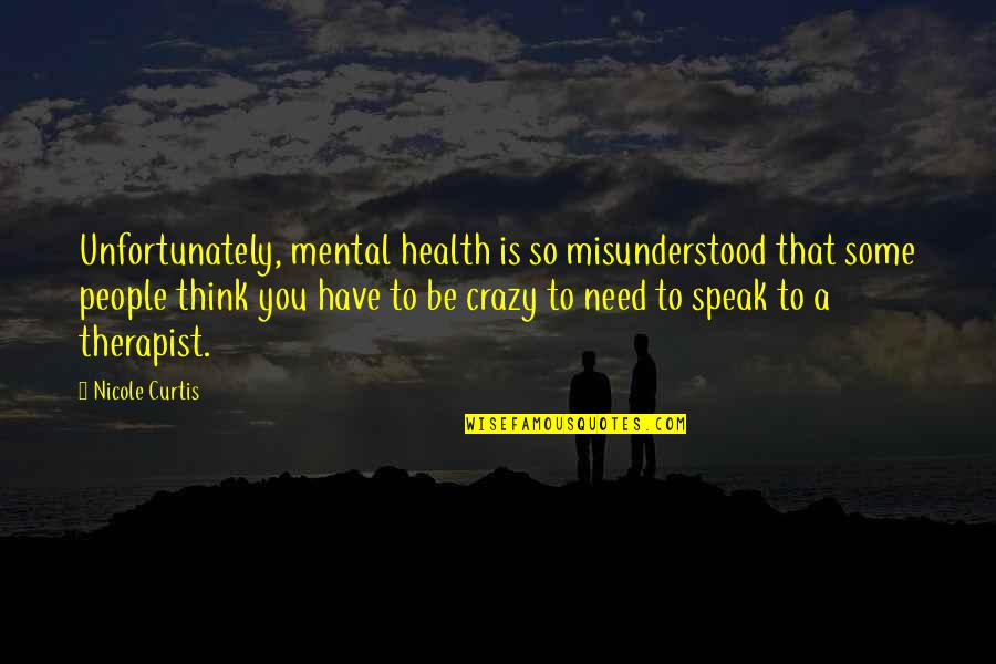 Mental Health Illness Quotes By Nicole Curtis: Unfortunately, mental health is so misunderstood that some