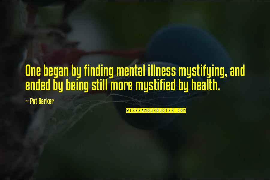 Mental Health Illness Quotes By Pat Barker: One began by finding mental illness mystifying, and