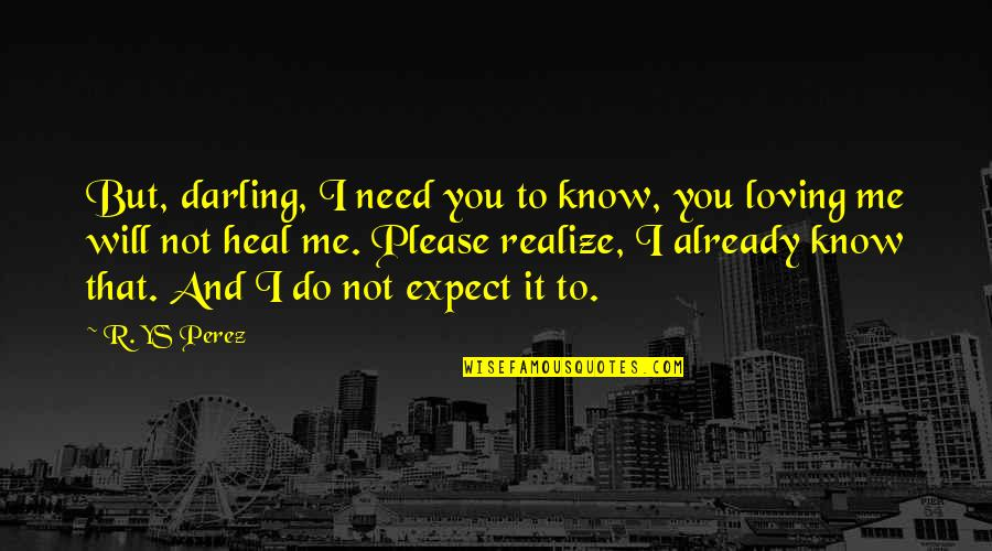Mental Health Illness Quotes By R. YS Perez: But, darling, I need you to know, you