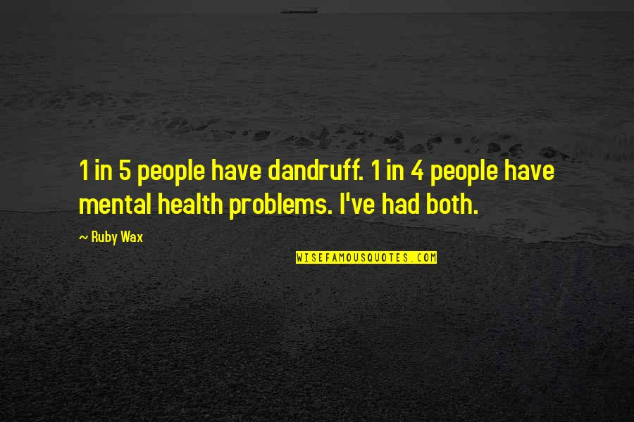 Mental Health Illness Quotes By Ruby Wax: 1 in 5 people have dandruff. 1 in