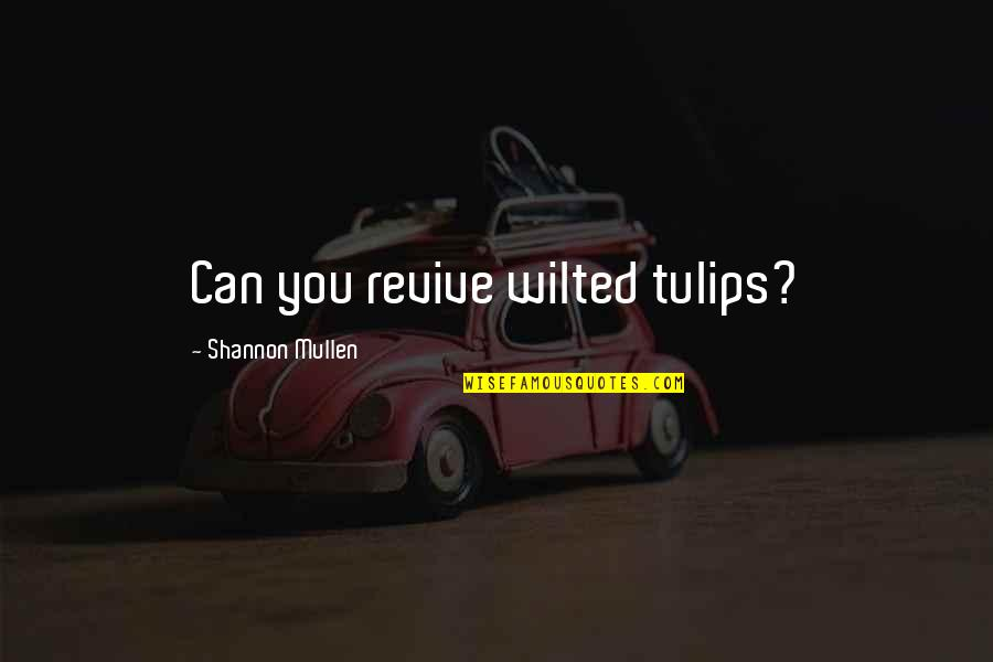 Mental Health Illness Quotes By Shannon Mullen: Can you revive wilted tulips?