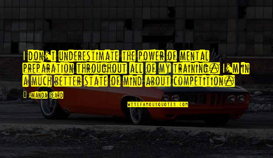 Mental State Of Mind Quotes By Amanda Beard: I don't underestimate the power of mental preparation