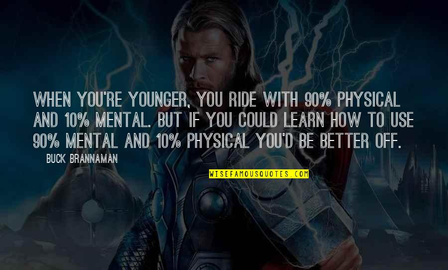 Mental Vs Physical Quotes By Buck Brannaman: When you're younger, you ride with 90% physical