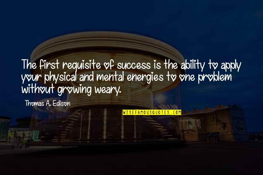 Mental Vs Physical Quotes By Thomas A. Edison: The first requisite of success is the ability