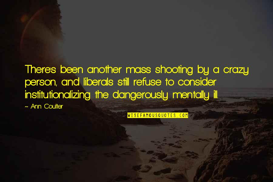 Mentally Ill Quotes By Ann Coulter: There's been another mass shooting by a crazy