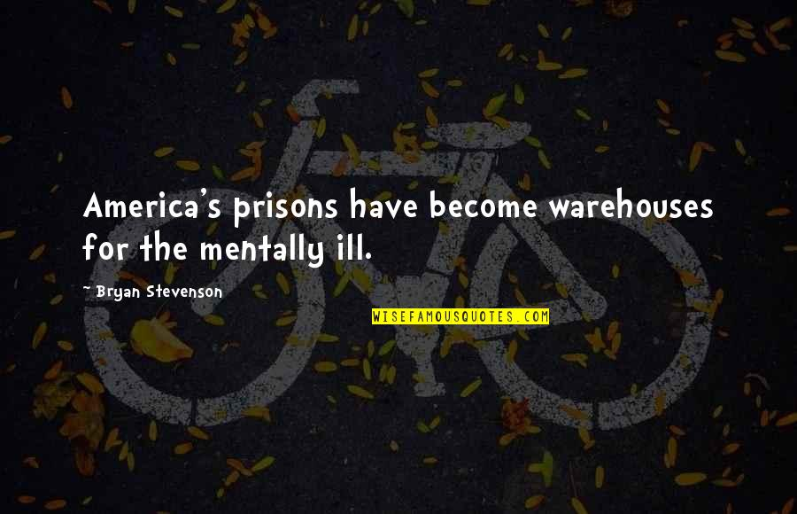 Mentally Ill Quotes By Bryan Stevenson: America's prisons have become warehouses for the mentally
